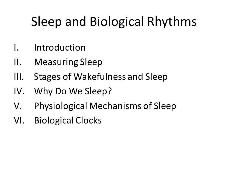 Sleep and Biological Rhythms I.Introduction II.Measuring Sleep III.Stages of Wakefulness and Sleep IV.Why Do We Sleep.