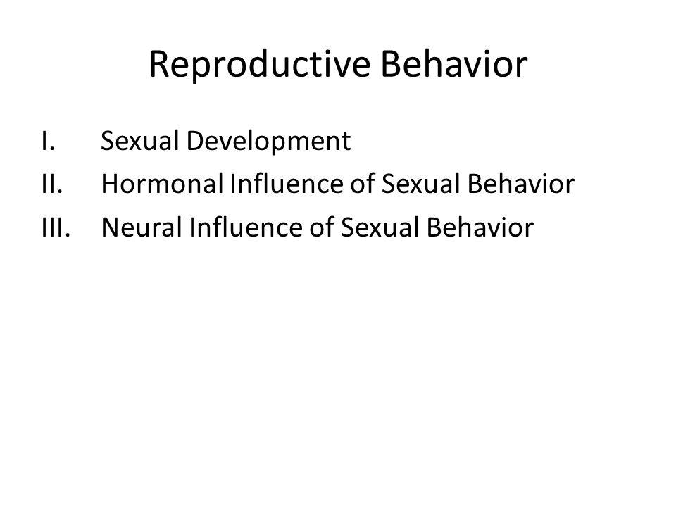 Reproductive Behavior I.Sexual Development II.Hormonal Influence of Sexual Behavior III.Neural Influence of Sexual Behavior