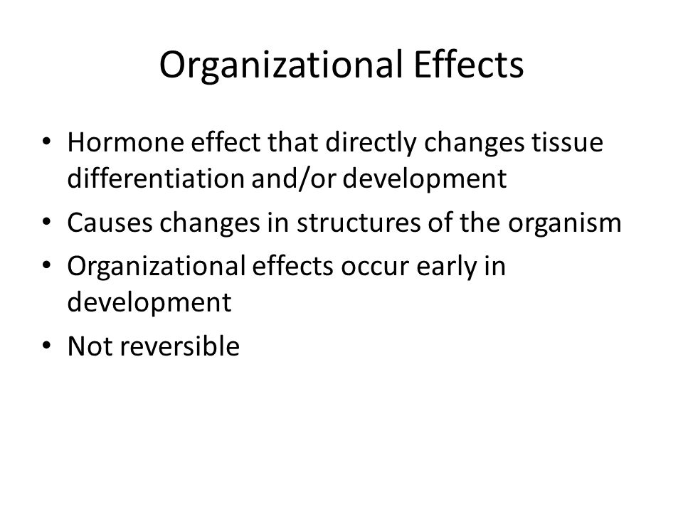 Organizational Effects Hormone effect that directly changes tissue differentiation and/or development Causes changes in structures of the organism Organizational effects occur early in development Not reversible