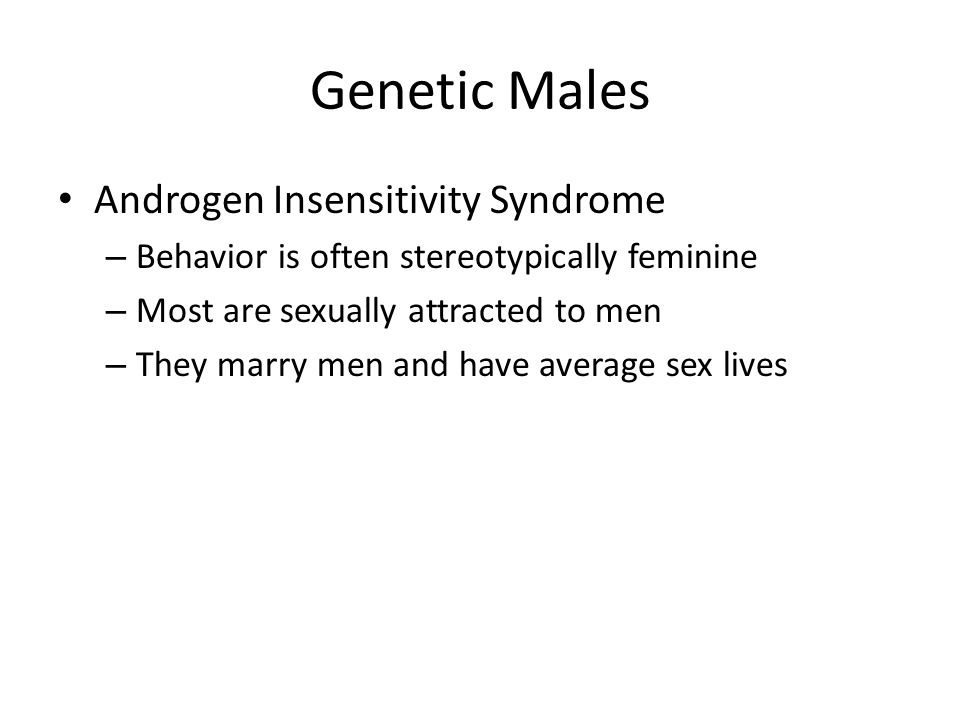 Genetic Males Androgen Insensitivity Syndrome – Behavior is often stereotypically feminine – Most are sexually attracted to men – They marry men and have average sex lives