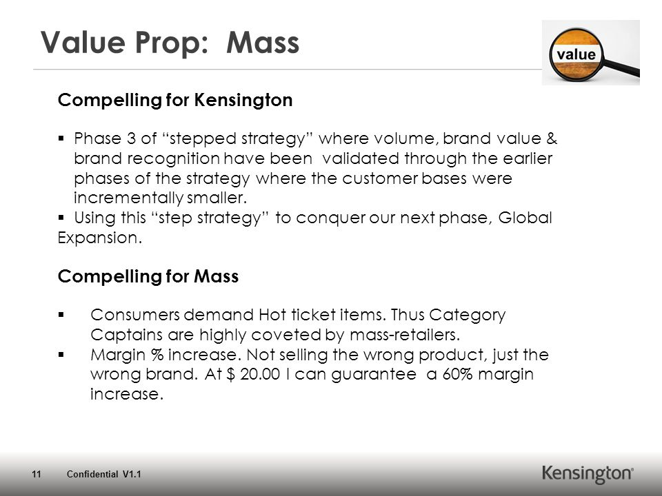 11 Confidential V1.1 Value Prop: Mass Compelling for Kensington  Phase 3 of stepped strategy where volume, brand value & brand recognition have been validated through the earlier phases of the strategy where the customer bases were incrementally smaller.