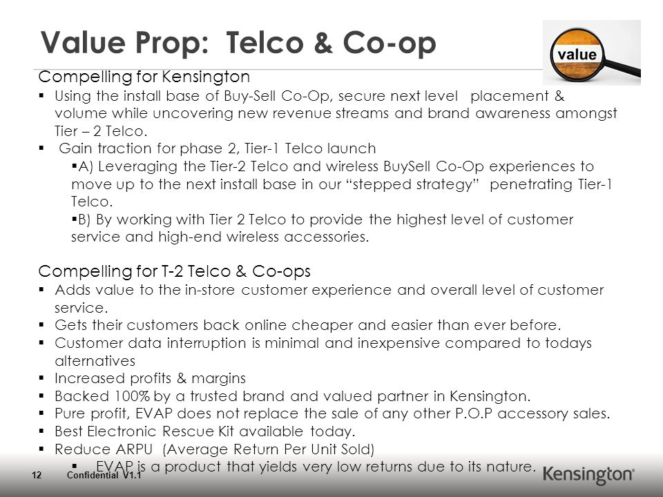 12 Confidential V1.1 Value Prop: Telco & Co-op Compelling for Kensington  Using the install base of Buy-Sell Co-Op, secure next level placement & volume while uncovering new revenue streams and brand awareness amongst Tier – 2 Telco.
