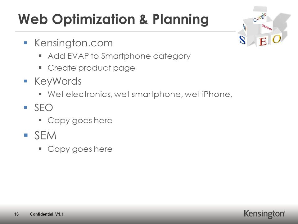 16 Confidential V1.1 Web Optimization & Planning  Kensington.com  Add EVAP to Smartphone category  Create product page  KeyWords  Wet electronics, wet smartphone, wet iPhone,  SEO  Copy goes here  SEM  Copy goes here