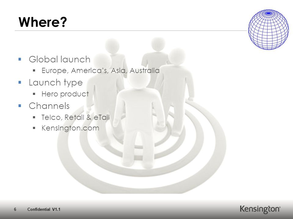 6 Confidential V1.1 Where?  Global launch  Europe, America's, Asia, Australia  Launch type  Hero product  Channels  Telco, Retail & eTail  Kens