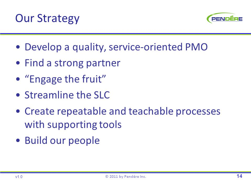 Our Strategy Develop a quality, service-oriented PMO Find a strong partner Engage the fruit Streamline the SLC Create repeatable and teachable processes with supporting tools Build our people 14 v1.0 © 2011 by Pendére Inc.