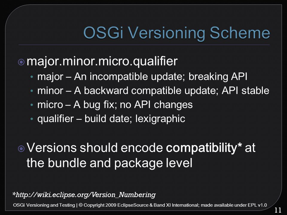  major.minor.micro.qualifier major – An incompatible update; breaking API minor – A backward compatible update; API stable micro – A bug fix; no API changes qualifier – build date; lexigraphic  Versions should encode compatibility* at the bundle and package level 11 OSGi Versioning and Testing | © Copyright 2009 EclipseSource & Band XI International; made available under EPL v1.0 *http://wiki.eclipse.org/Version_Numbering