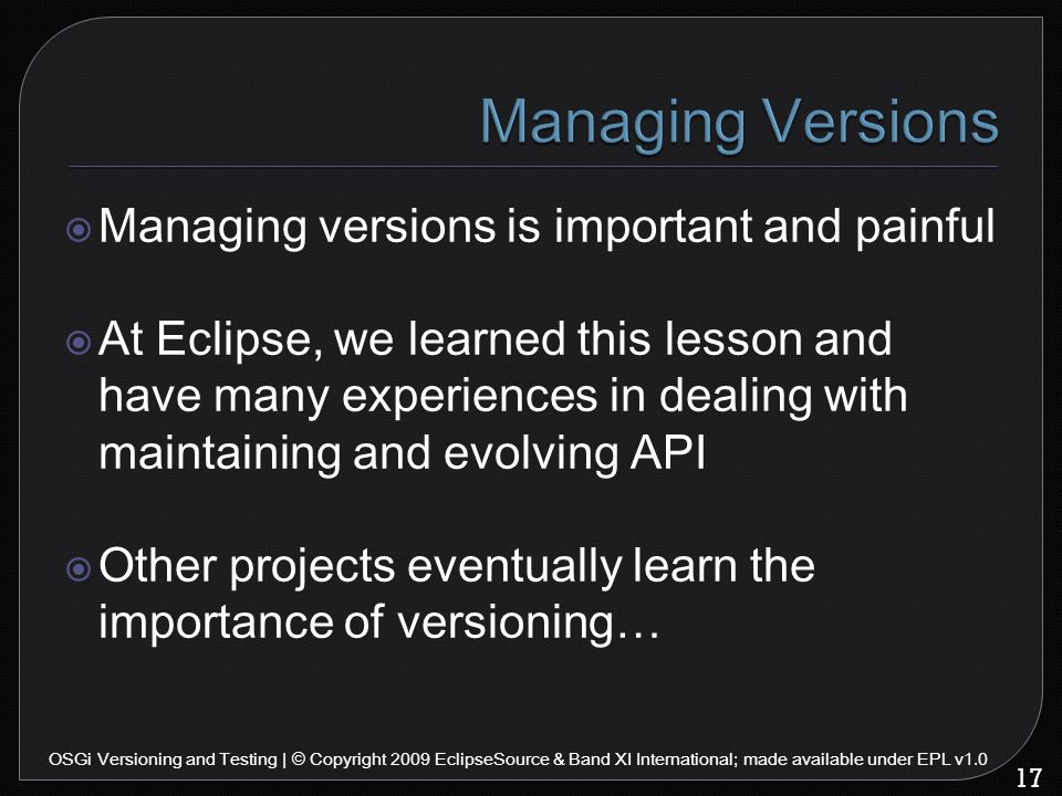  Managing versions is important and painful  At Eclipse, we learned this lesson and have many experiences in dealing with maintaining and evolving API  Other projects eventually learn the importance of versioning… 17 OSGi Versioning and Testing | © Copyright 2009 EclipseSource & Band XI International; made available under EPL v1.0