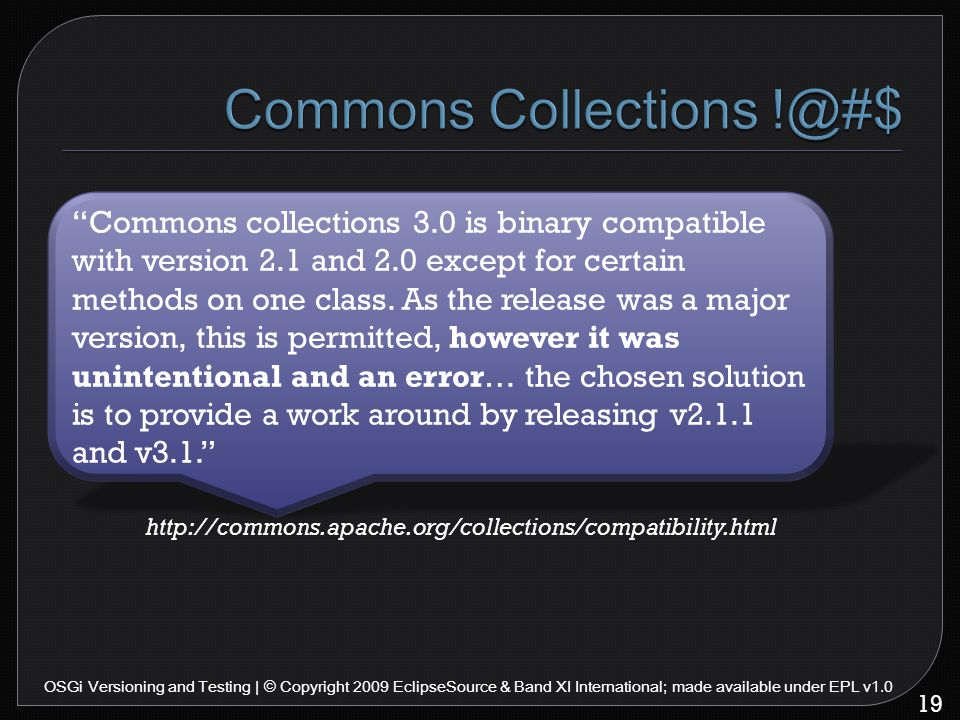 19 OSGi Versioning and Testing | © Copyright 2009 EclipseSource & Band XI International; made available under EPL v1.0 Commons collections 3.0 is binary compatible with version 2.1 and 2.0 except for certain methods on one class.