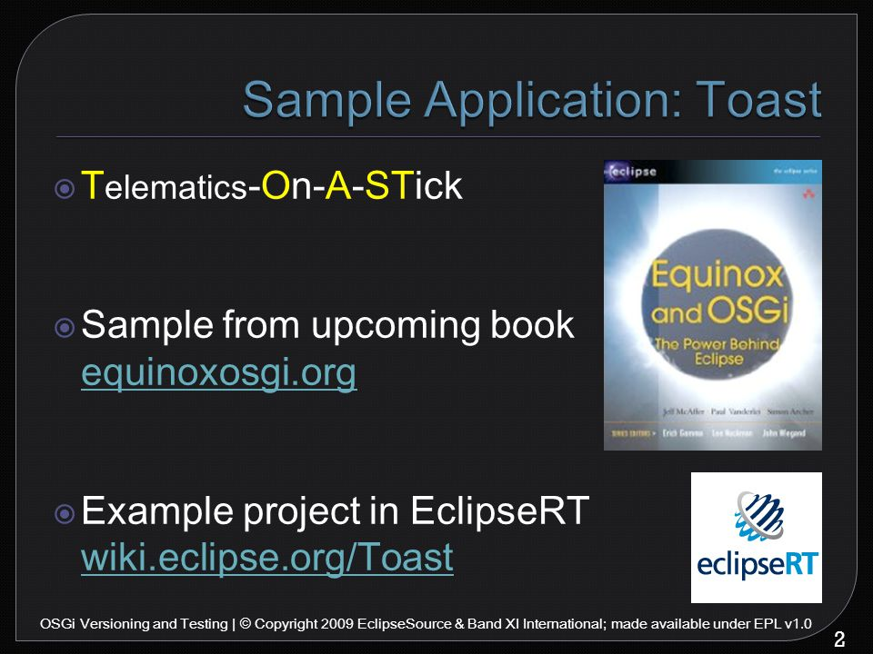  T elematics -On-A-STick  Sample from upcoming book equinoxosgi.org equinoxosgi.org  Example project in EclipseRT wiki.eclipse.org/Toast wiki.eclipse.org/Toast 2 OSGi Versioning and Testing | © Copyright 2009 EclipseSource & Band XI International; made available under EPL v1.0