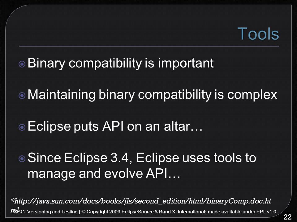  Binary compatibility is important  Maintaining binary compatibility is complex  Eclipse puts API on an altar…  Since Eclipse 3.4, Eclipse uses tools to manage and evolve API… 22 OSGi Versioning and Testing | © Copyright 2009 EclipseSource & Band XI International; made available under EPL v1.0 *http://java.sun.com/docs/books/jls/second_edition/html/binaryComp.doc.ht ml