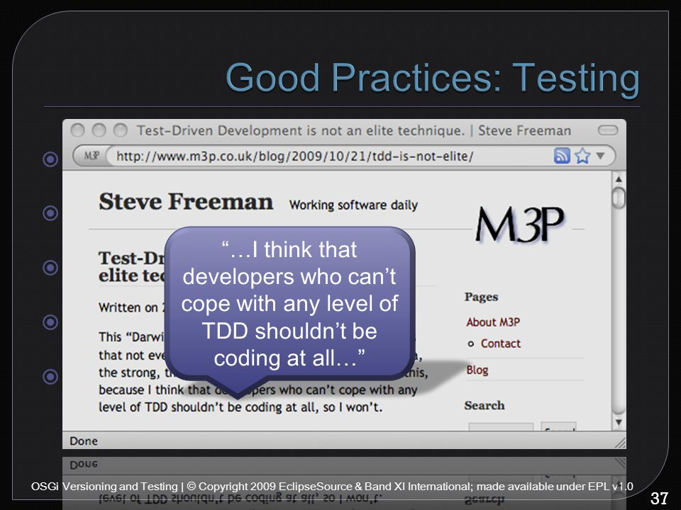  Use Junit  Use mock objects (EasyMock, jMock...)  Minimize delays  No human interaction  Do TDD 37 OSGi Versioning and Testing | © Copyright 2009 EclipseSource & Band XI International; made available under EPL v1.0 …I think that developers who can't cope with any level of TDD shouldn't be coding at all…