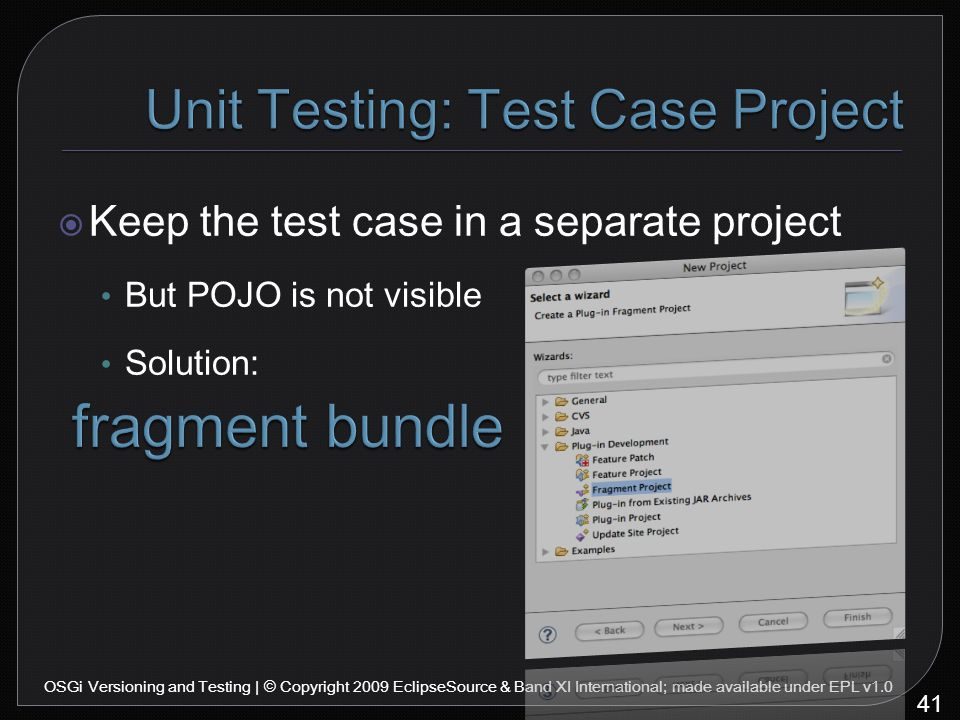  Keep the test case in a separate project But POJO is not visible Solution: 41 OSGi Versioning and Testing | © Copyright 2009 EclipseSource & Band XI International; made available under EPL v1.0
