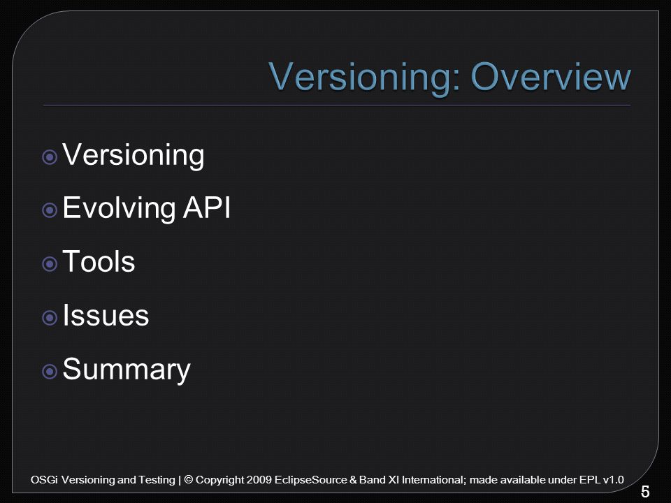  Versioning  Evolving API  Tools  Issues  Summary 5 OSGi Versioning and Testing | © Copyright 2009 EclipseSource & Band XI International; made available under EPL v1.0