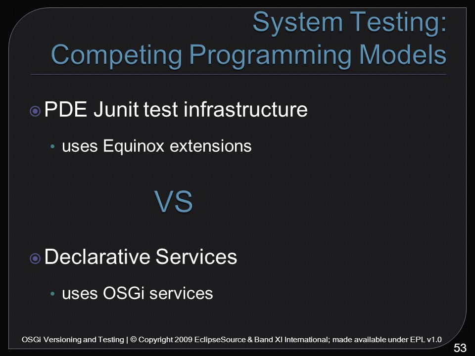  PDE Junit test infrastructure uses Equinox extensions  Declarative Services uses OSGi services 53 OSGi Versioning and Testing | © Copyright 2009 EclipseSource & Band XI International; made available under EPL v1.0