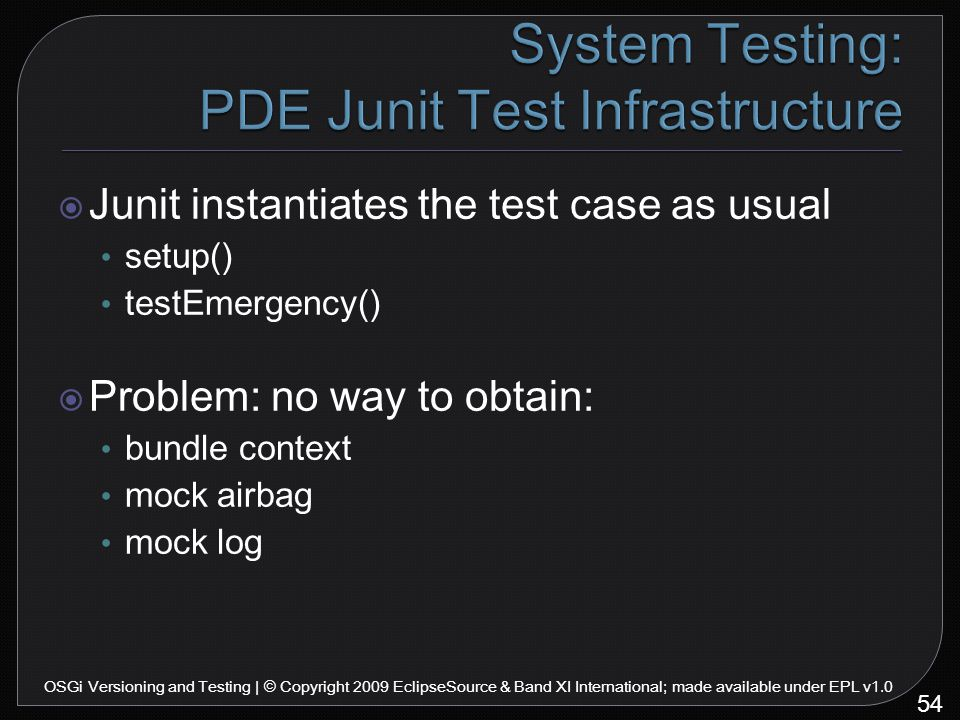  Junit instantiates the test case as usual setup() testEmergency()  Problem: no way to obtain: bundle context mock airbag mock log 54 OSGi Versioning and Testing | © Copyright 2009 EclipseSource & Band XI International; made available under EPL v1.0