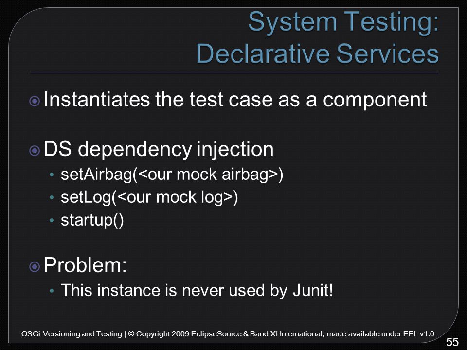  Instantiates the test case as a component  DS dependency injection setAirbag( ) setLog( ) startup()  Problem: This instance is never used by Junit.