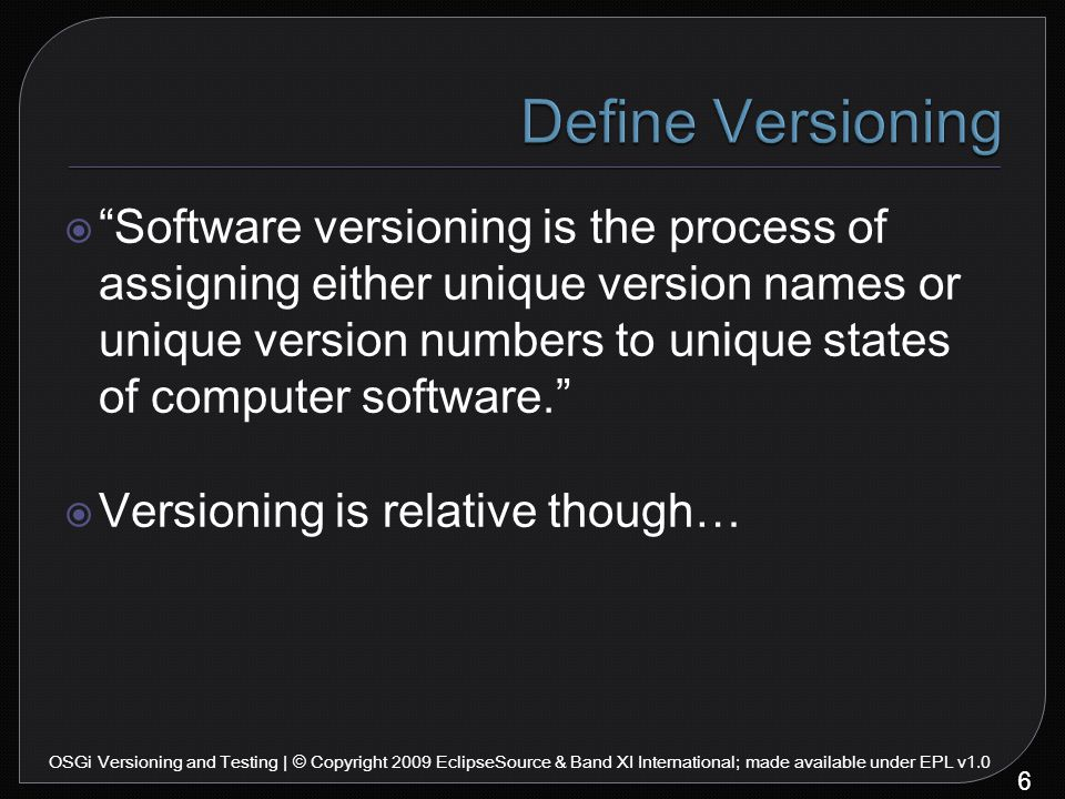 Software versioning is the process of assigning either unique version names or unique version numbers to unique states of computer software.  Versioning is relative though… 6 OSGi Versioning and Testing | © Copyright 2009 EclipseSource & Band XI International; made available under EPL v1.0