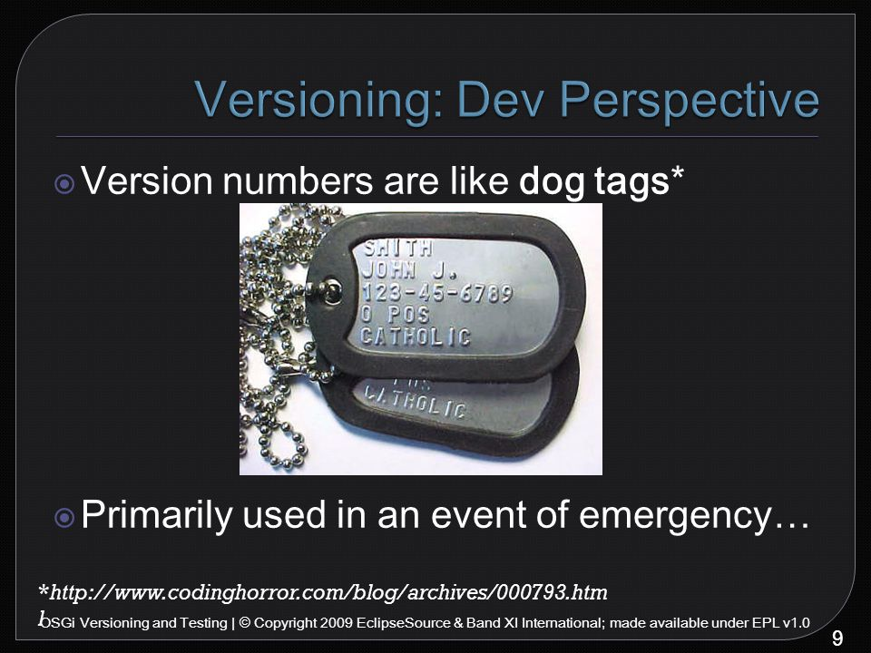 9 OSGi Versioning and Testing | © Copyright 2009 EclipseSource & Band XI International; made available under EPL v1.0  Version numbers are like dog tags*  Primarily used in an event of emergency… *http://www.codinghorror.com/blog/archives/000793.htm l