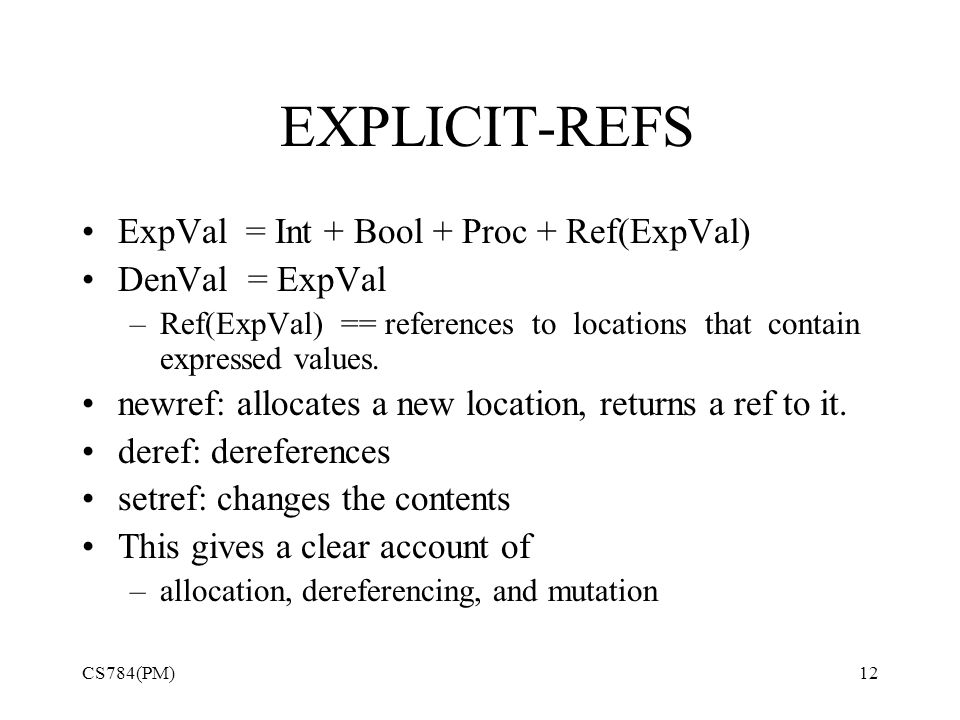 EXPLICIT-REFS ExpVal = Int + Bool + Proc + Ref(ExpVal) DenVal = ExpVal –Ref(ExpVal) == references to locations that contain expressed values. newref: