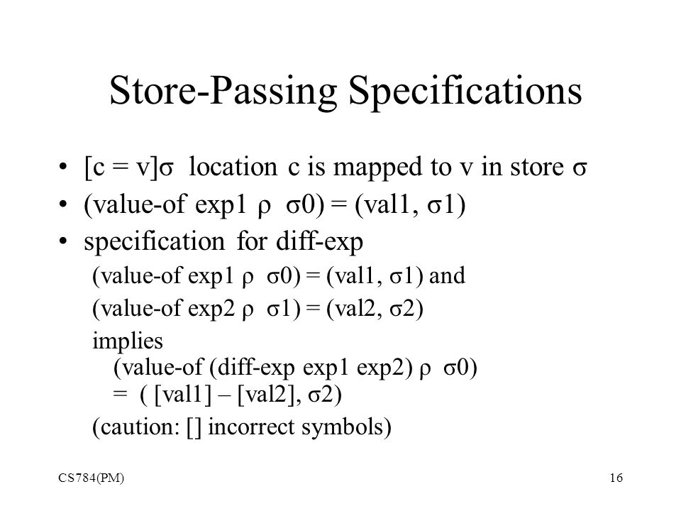 Store-Passing Specifications [c = v]σ location c is mapped to v in store σ (value-of exp1 ρ σ0) = (val1, σ1) specification for diff-exp (value-of exp1 ρ σ0) = (val1, σ1) and (value-of exp2 ρ σ1) = (val2, σ2) implies (value-of (diff-exp exp1 exp2) ρ σ0) = ( [val1] – [val2], σ2) (caution: [] incorrect symbols) CS784(PM)16