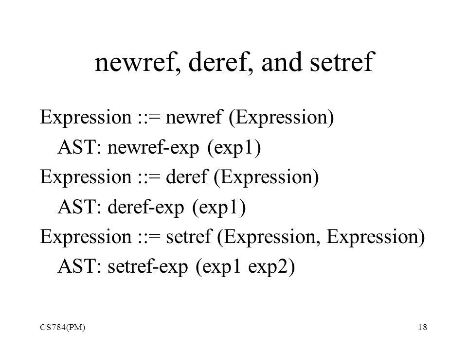 newref, deref, and setref Expression ::= newref (Expression) AST: newref-exp (exp1) Expression ::= deref (Expression) AST: deref-exp (exp1) Expression ::= setref (Expression, Expression) AST: setref-exp (exp1 exp2) CS784(PM)18