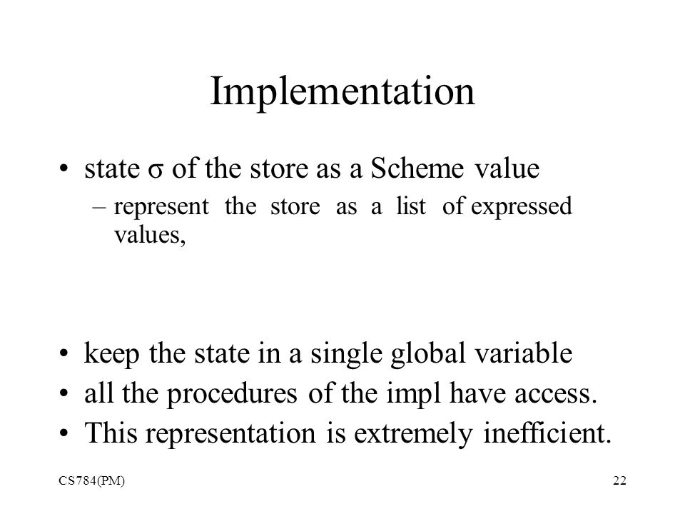 Implementation state σ of the store as a Scheme value –represent the store as a list of expressed values, keep the state in a single global variable all the procedures of the impl have access.
