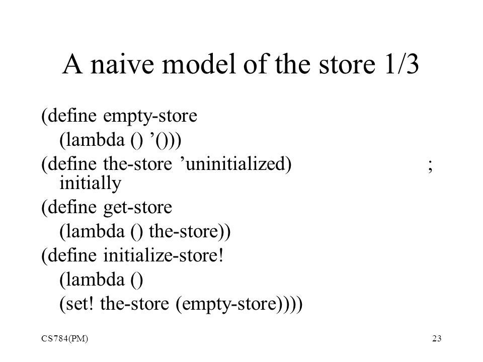 A naive model of the store 1/3 (define empty-store (lambda () '())) (define the-store 'uninitialized); initially (define get-store (lambda () the-store)) (define initialize-store.