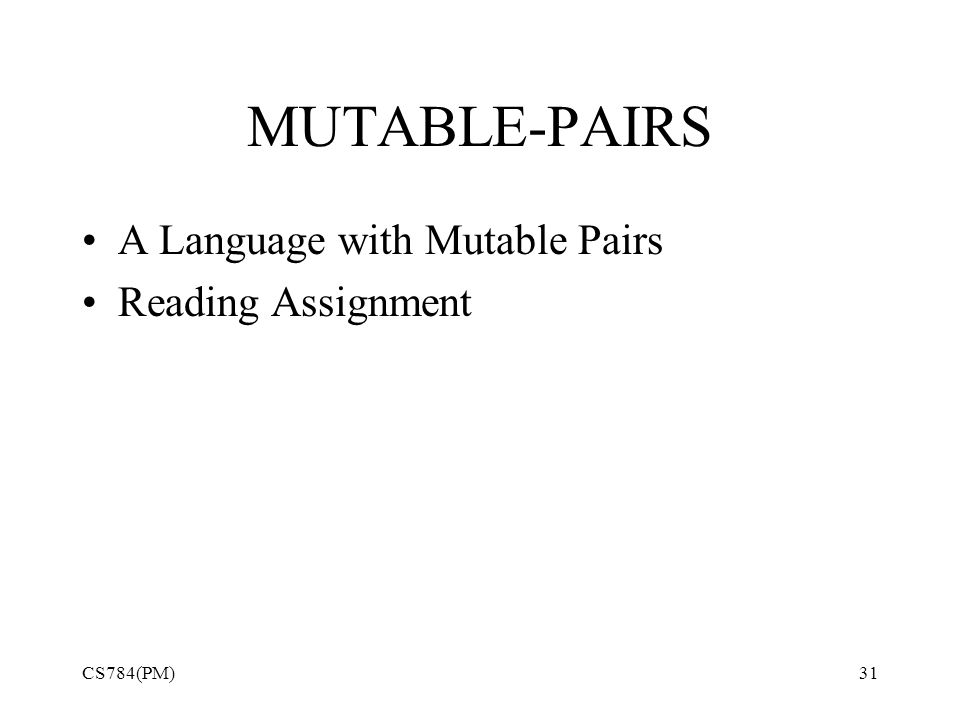 MUTABLE-PAIRS A Language with Mutable Pairs Reading Assignment CS784(PM)31