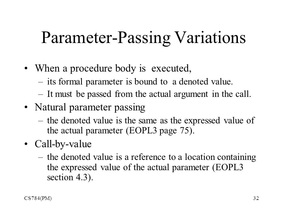Parameter-Passing Variations When a procedure body is executed, –its formal parameter is bound to a denoted value.