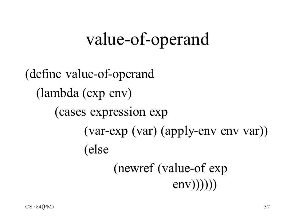 value-of-operand (define value-of-operand (lambda (exp env) (cases expression exp (var-exp (var) (apply-env env var)) (else (newref (value-of exp env)))))) CS784(PM)37