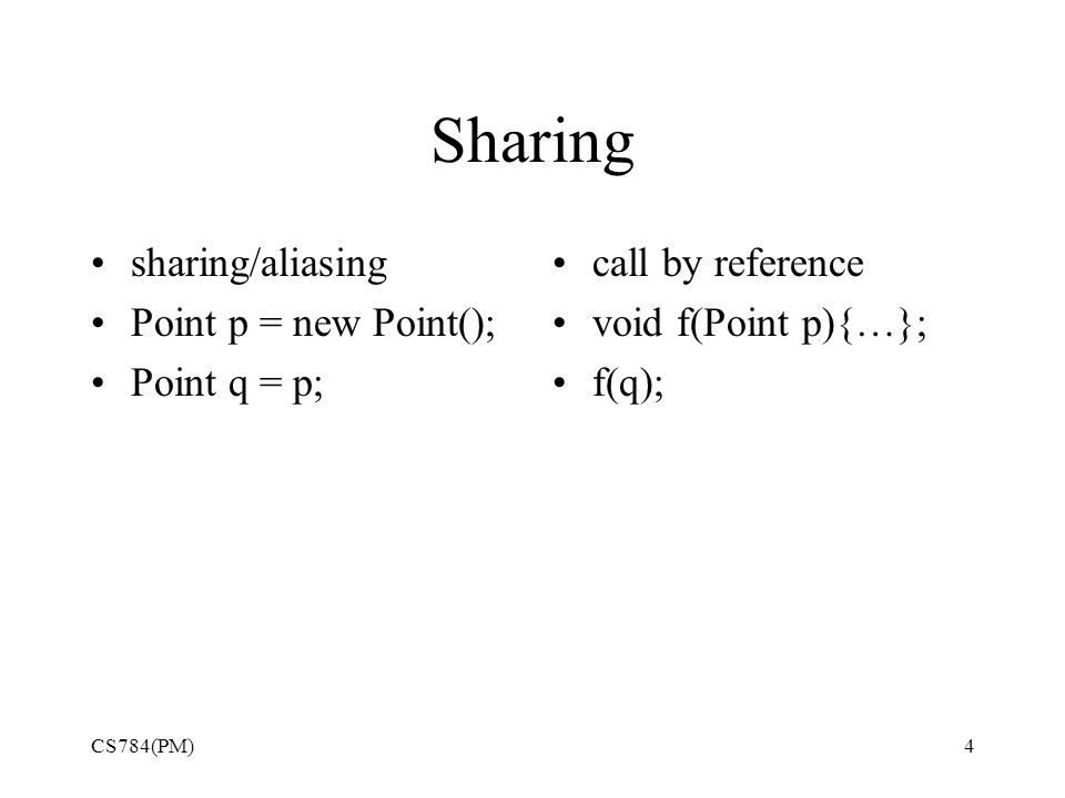 Sharing sharing/aliasing Point p = new Point(); Point q = p; call by reference void f(Point p){…}; f(q); CS784(PM)4
