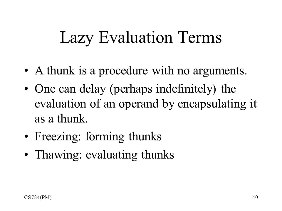 Lazy Evaluation Terms A thunk is a procedure with no arguments.