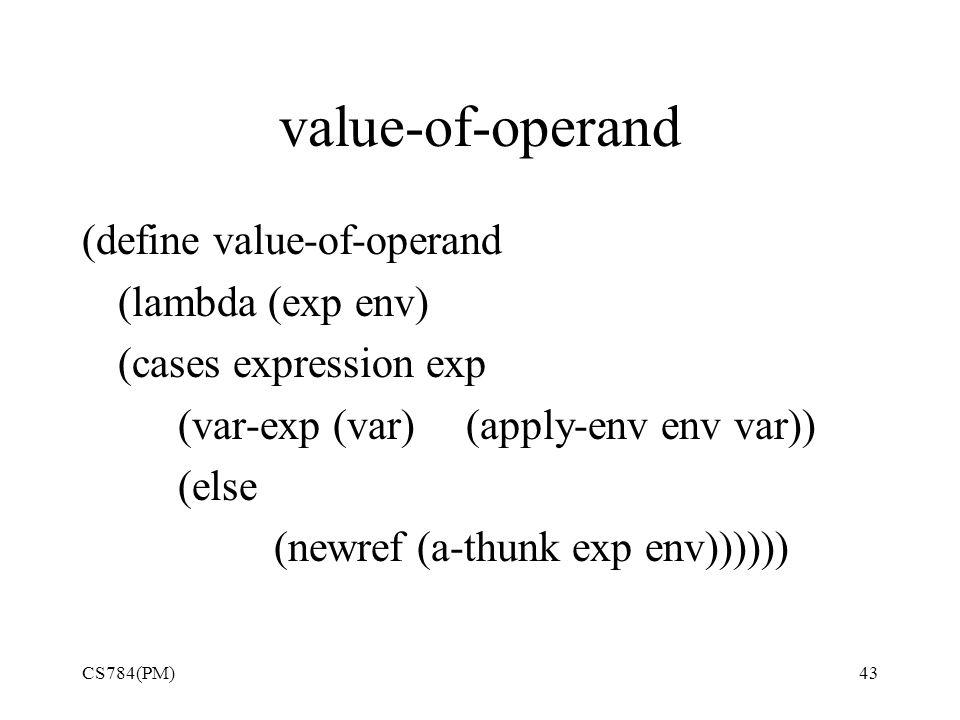 value-of-operand (define value-of-operand (lambda (exp env) (cases expression exp (var-exp (var) (apply-env env var)) (else (newref (a-thunk exp env)))))) CS784(PM)43