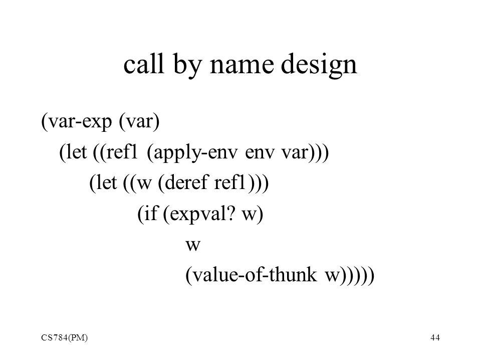 call by name design CS784(PM)44 (var-exp (var) (let ((ref1 (apply-env env var))) (let ((w (deref ref1))) (if (expval.