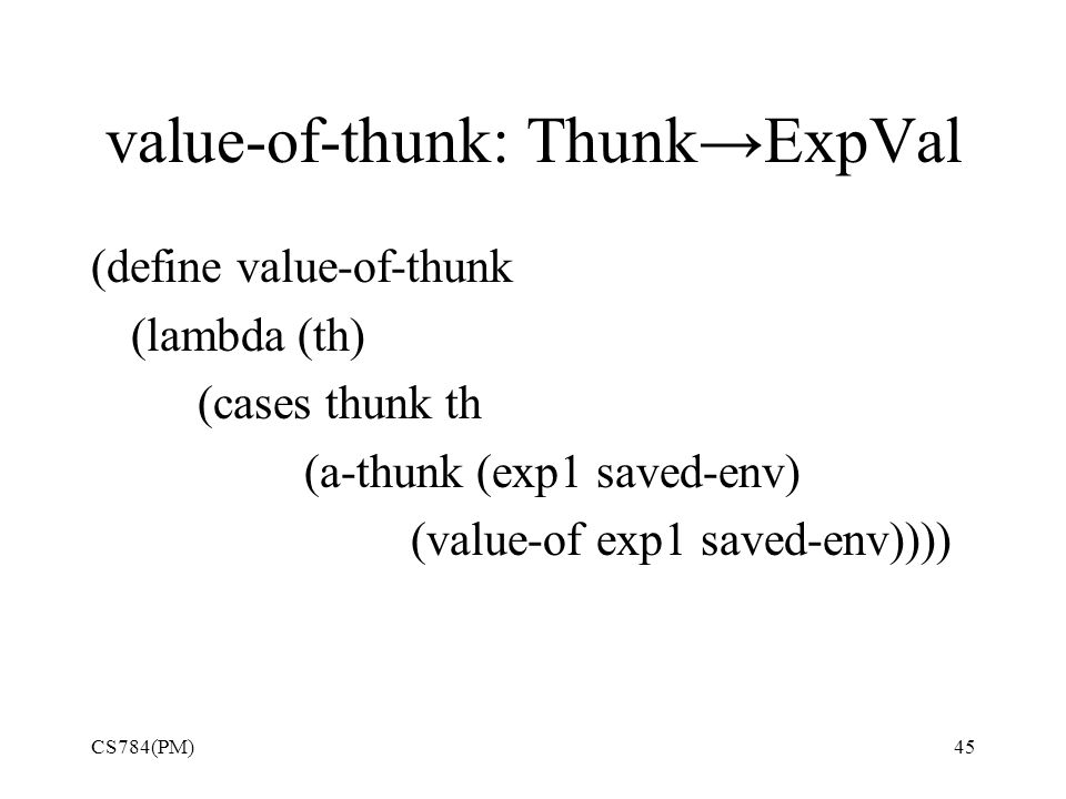 value-of-thunk: Thunk→ExpVal (define value-of-thunk (lambda (th) (cases thunk th (a-thunk (exp1 saved-env) (value-of exp1 saved-env)))) CS784(PM)45