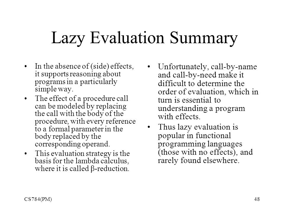 Lazy Evaluation Summary In the absence of (side) effects, it supports reasoning about programs in a particularly simple way.