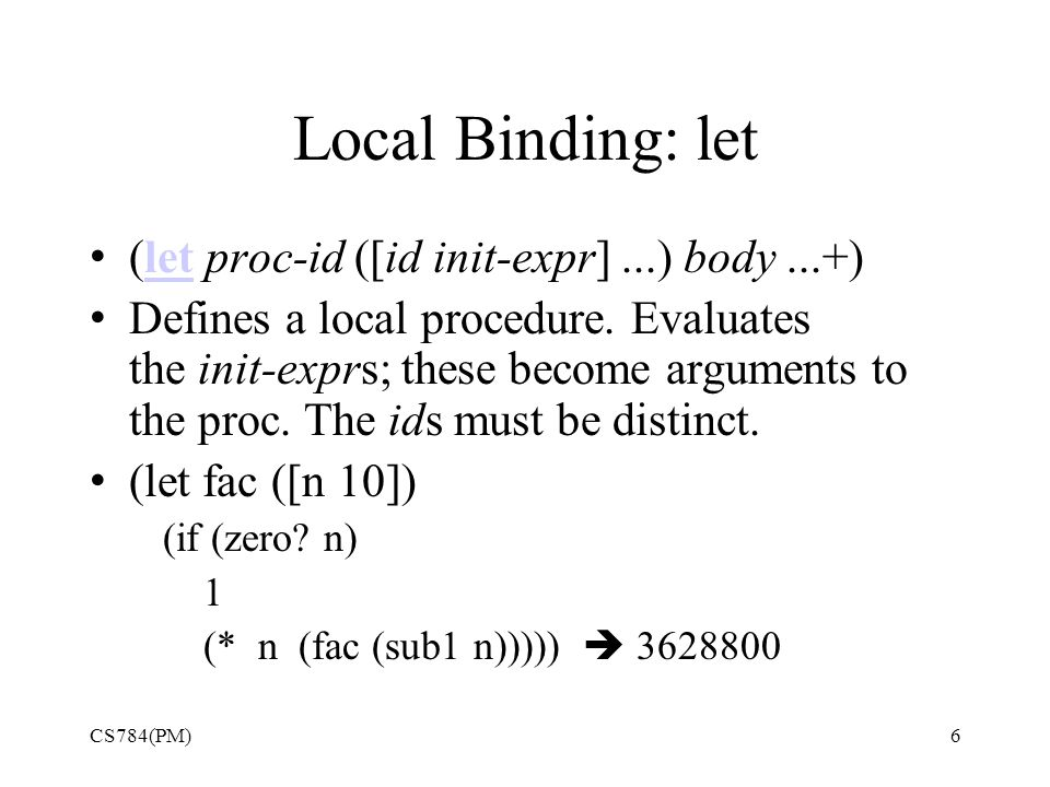 Local Binding: let (let proc-id ([id init-expr]...) body...+)let Defines a local procedure.