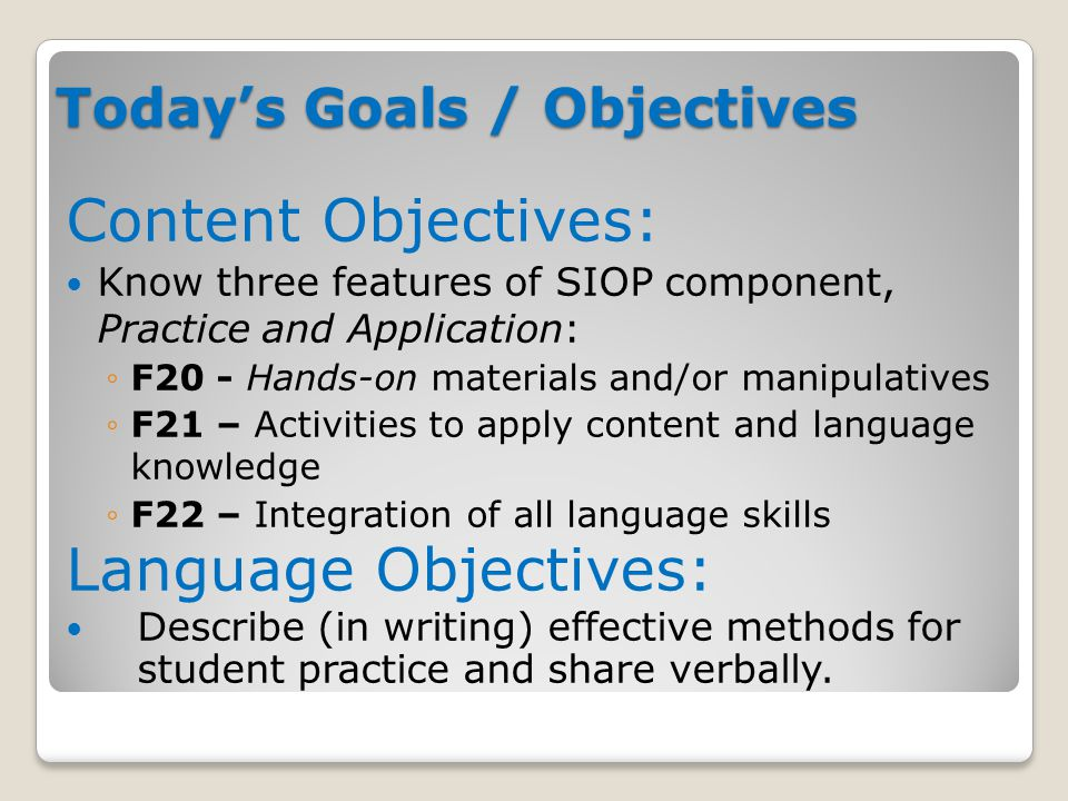 Today's Goals / Objectives Content Objectives: Know three features of SIOP component, Practice and Application: ◦F20 - Hands-on materials and/or manipulatives ◦F21 – Activities to apply content and language knowledge ◦F22 – Integration of all language skills Language Objectives: Describe (in writing) effective methods for student practice and share verbally.