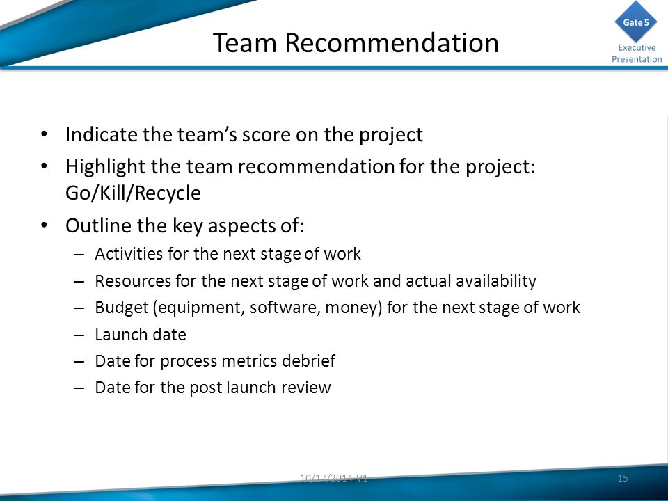 Team Recommendation Indicate the team's score on the project Highlight the team recommendation for the project: Go/Kill/Recycle Outline the key aspects of: – Activities for the next stage of work – Resources for the next stage of work and actual availability – Budget (equipment, software, money) for the next stage of work – Launch date – Date for process metrics debrief – Date for the post launch review 1510/17/2014 V1