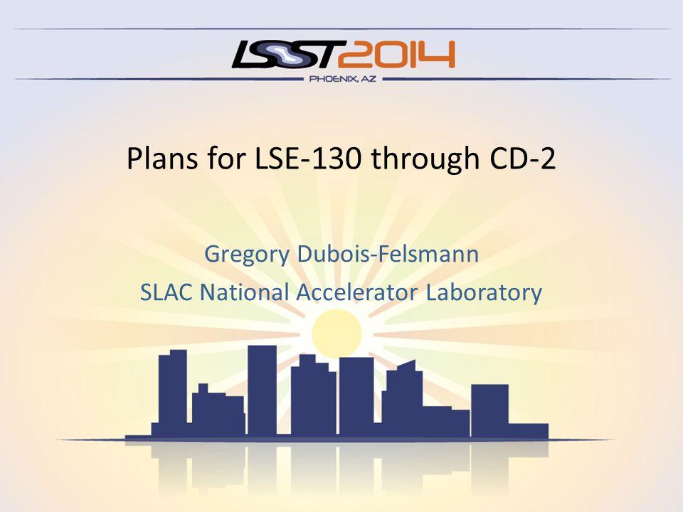 Plans for LSE-130 through CD-2 Gregory Dubois-Felsmann SLAC National Accelerator Laboratory