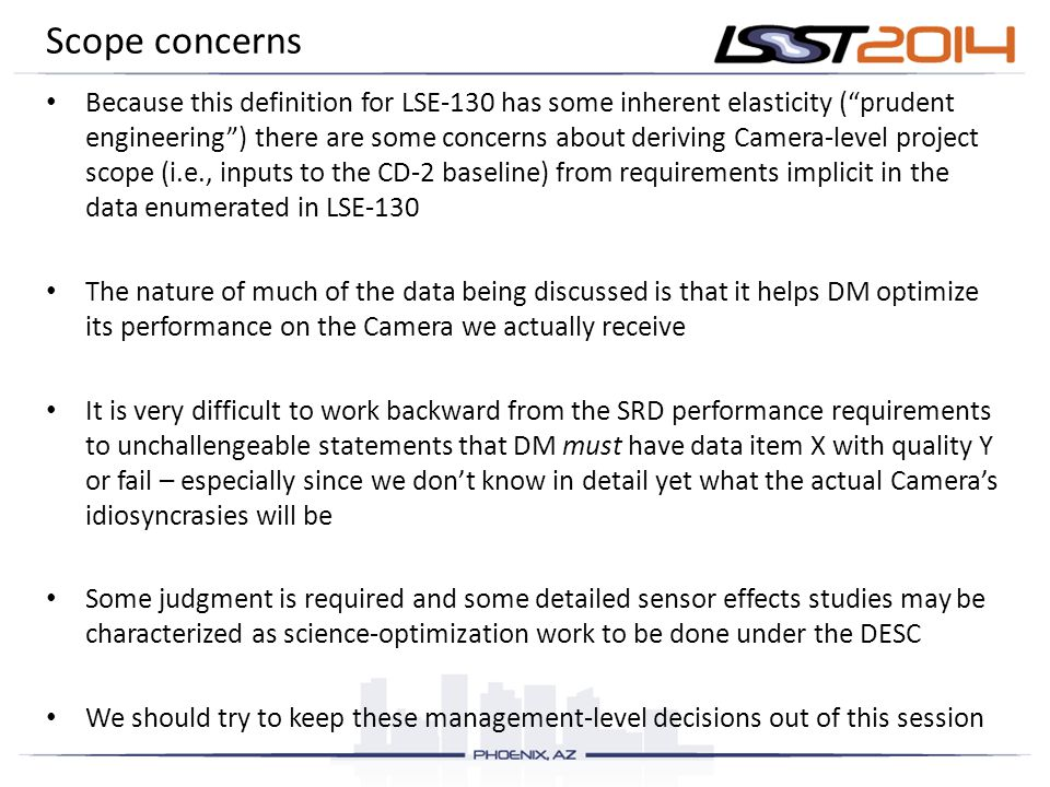 Scope concerns Because this definition for LSE-130 has some inherent elasticity ( prudent engineering ) there are some concerns about deriving Camera-level project scope (i.e., inputs to the CD-2 baseline) from requirements implicit in the data enumerated in LSE-130 The nature of much of the data being discussed is that it helps DM optimize its performance on the Camera we actually receive It is very difficult to work backward from the SRD performance requirements to unchallengeable statements that DM must have data item X with quality Y or fail – especially since we don't know in detail yet what the actual Camera's idiosyncrasies will be Some judgment is required and some detailed sensor effects studies may be characterized as science-optimization work to be done under the DESC We should try to keep these management-level decisions out of this session