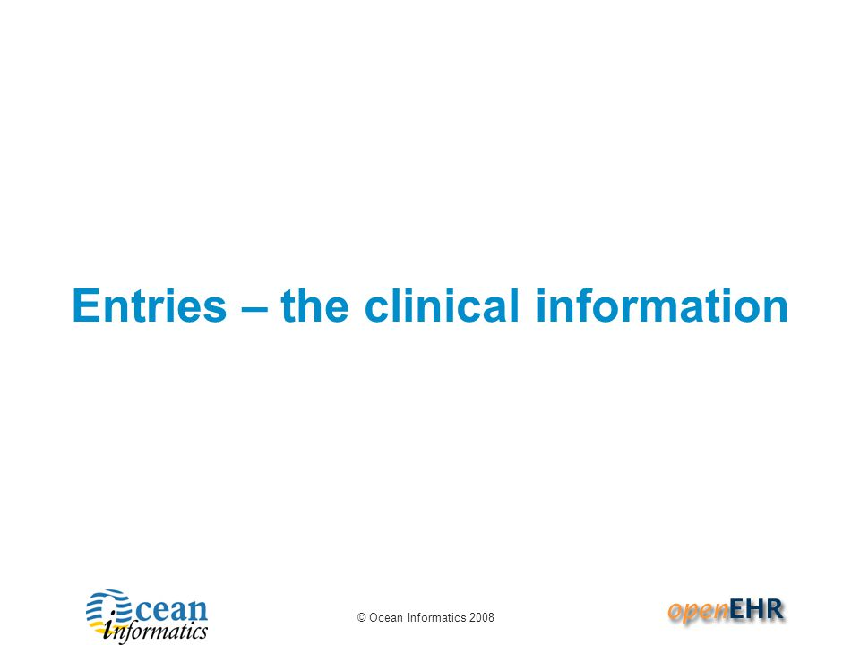 © Ocean Informatics 2008 Entries – the clinical information