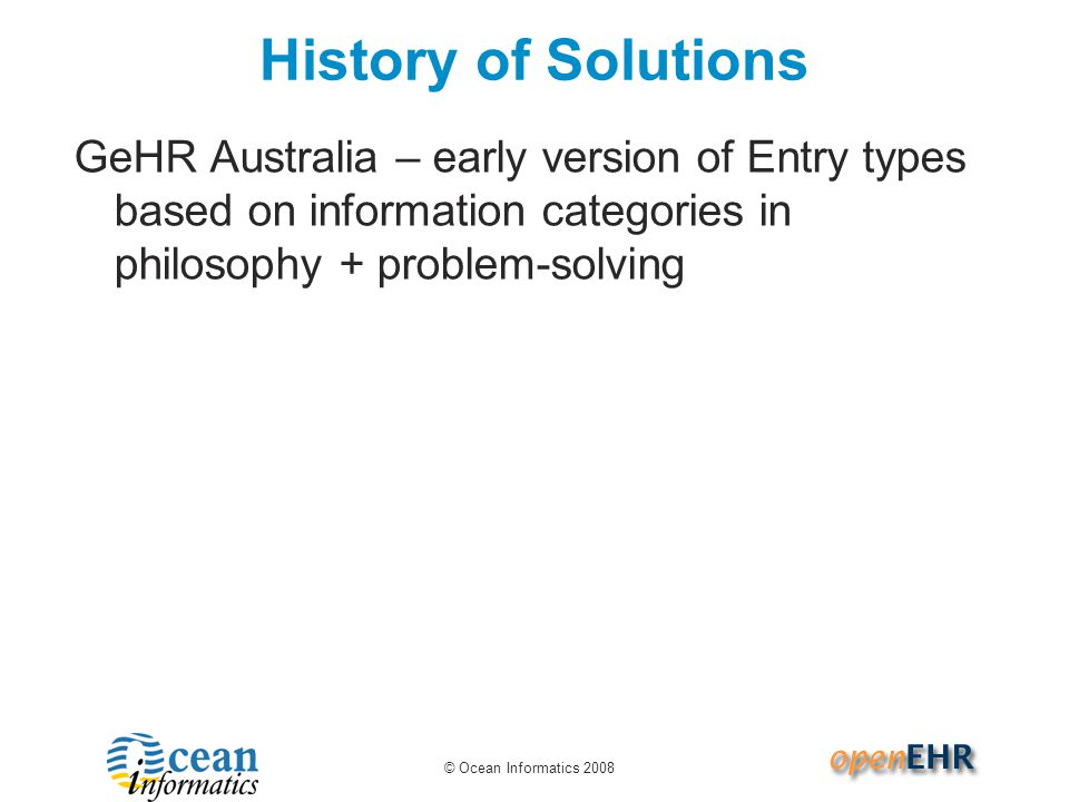 © Ocean Informatics 2008 History of Solutions GeHR Australia – early version of Entry types based on information categories in philosophy + problem-solving
