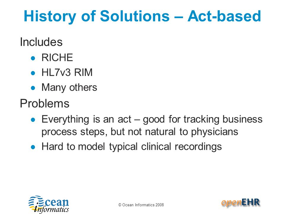 © Ocean Informatics 2008 History of Solutions – Act-based Includes RICHE HL7v3 RIM Many others Problems Everything is an act – good for tracking business process steps, but not natural to physicians Hard to model typical clinical recordings