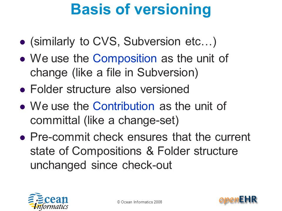 © Ocean Informatics 2008 Basis of versioning (similarly to CVS, Subversion etc…) We use the Composition as the unit of change (like a file in Subversi