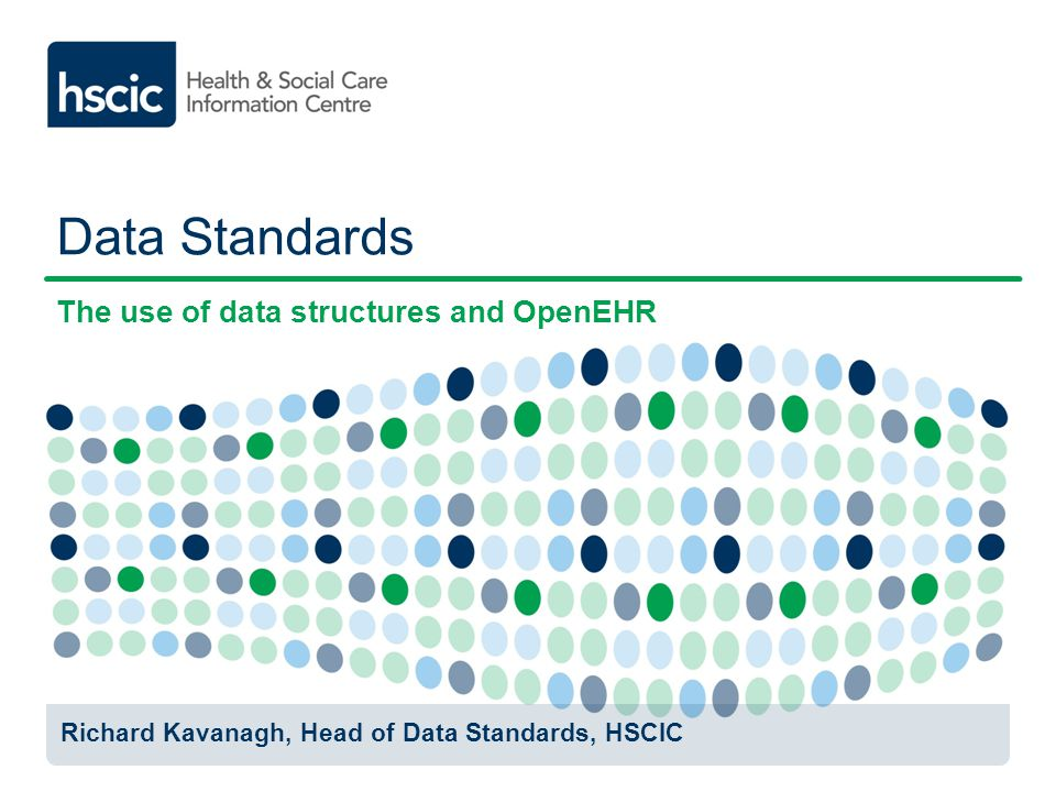 Data Standards The use of data structures and OpenEHR Richard Kavanagh, Head of Data Standards, HSCIC