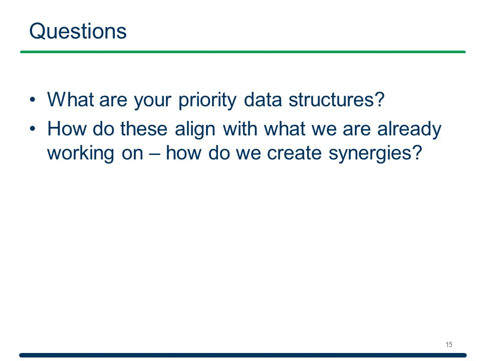 Questions 15 What are your priority data structures? How do these align with what we are already working on – how do we create synergies?