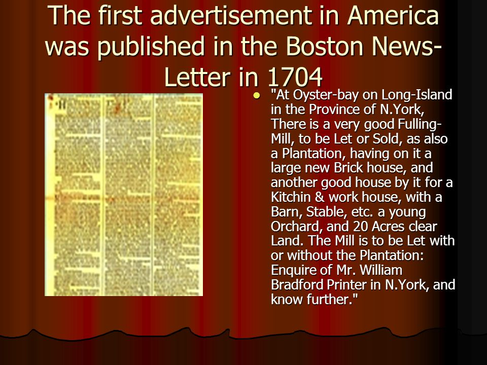The first advertisement in America was published in the Boston News- Letter in 1704