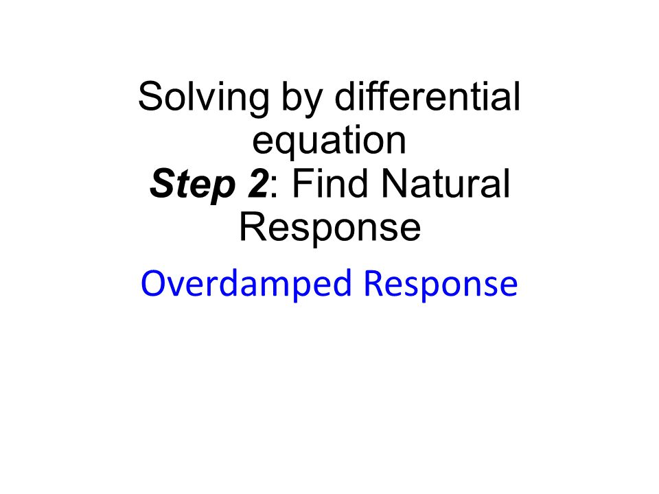 Solving by differential equation Step 2: Find Natural Response Overdamped Response