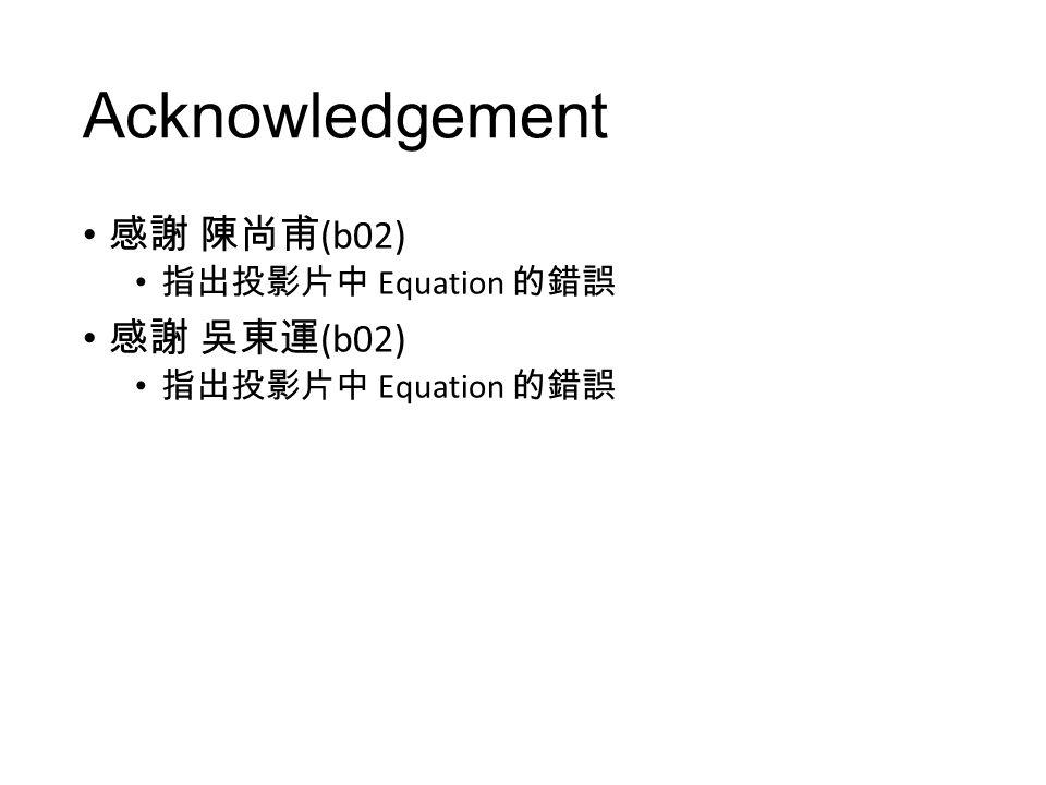 Acknowledgement 感謝 陳尚甫 (b02) 指出投影片中 Equation 的錯誤 感謝 吳東運 (b02) 指出投影片中 Equation 的錯誤